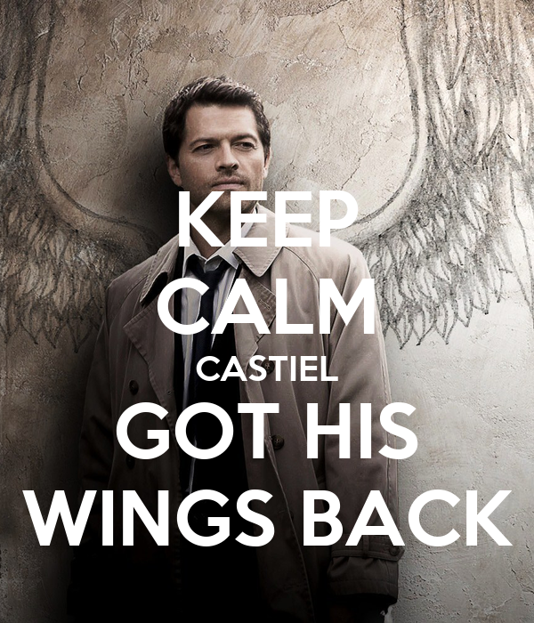 KEEP CALM CASTIEL GOT HIS WINGS BACK