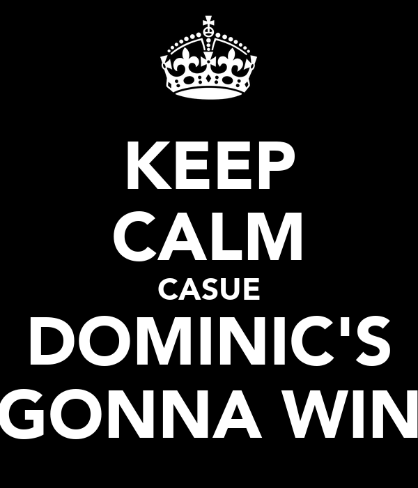 KEEP CALM CASUE DOMINIC'S GONNA WIN