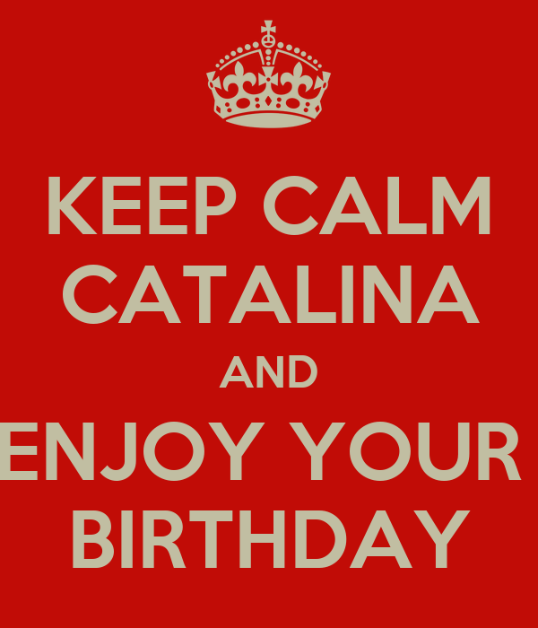 KEEP CALM CATALINA AND ENJOY YOUR  BIRTHDAY