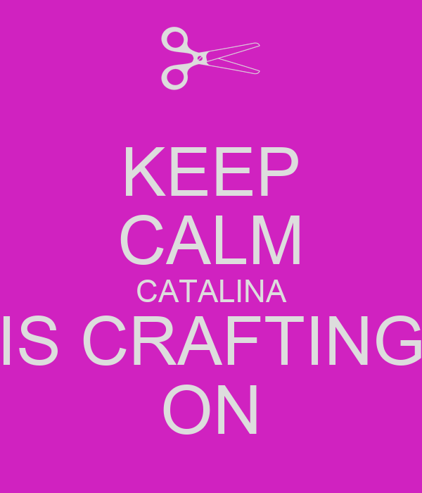 KEEP CALM CATALINA IS CRAFTING ON