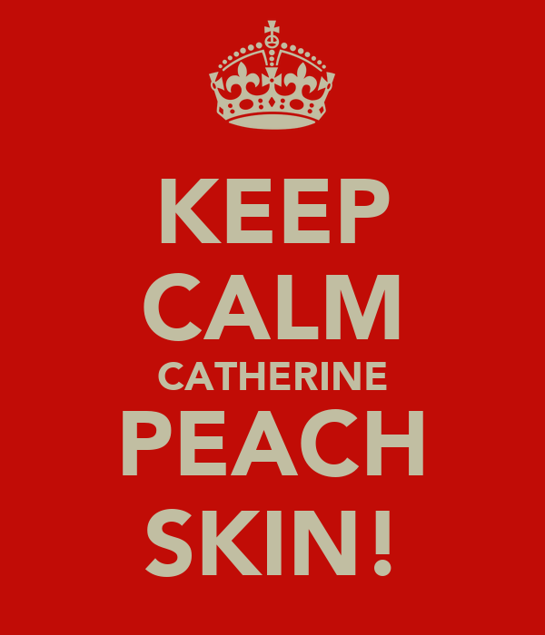 KEEP CALM CATHERINE PEACH SKIN!