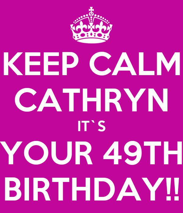 KEEP CALM CATHRYN IT`S YOUR 49TH BIRTHDAY!!
