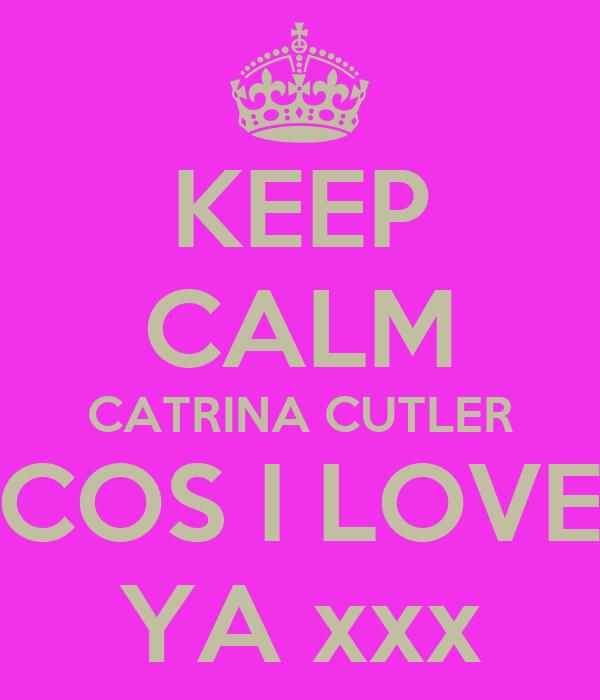 KEEP CALM CATRINA CUTLER COS I LOVE YA xxx