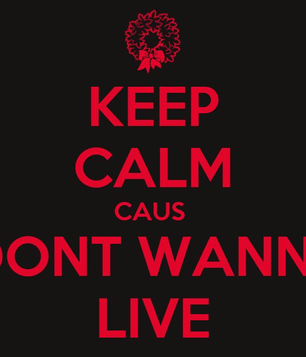 KEEP CALM CAUS  I DONT WANNA  LIVE