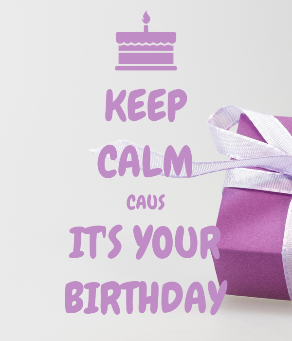KEEP CALM CAUS IT'S YOUR BIRTHDAY