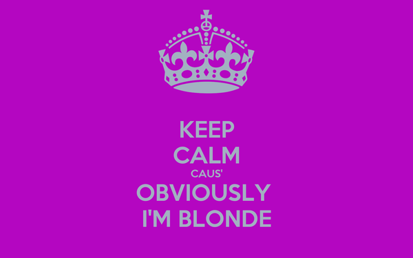 KEEP CALM CAUS' OBVIOUSLY  I'M BLONDE