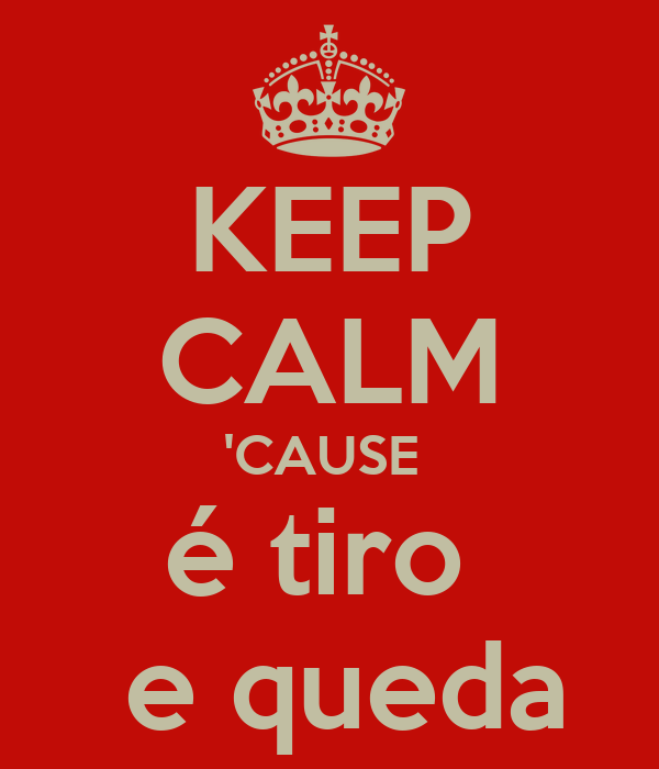 KEEP CALM 'CAUSE  é tiro    e queda