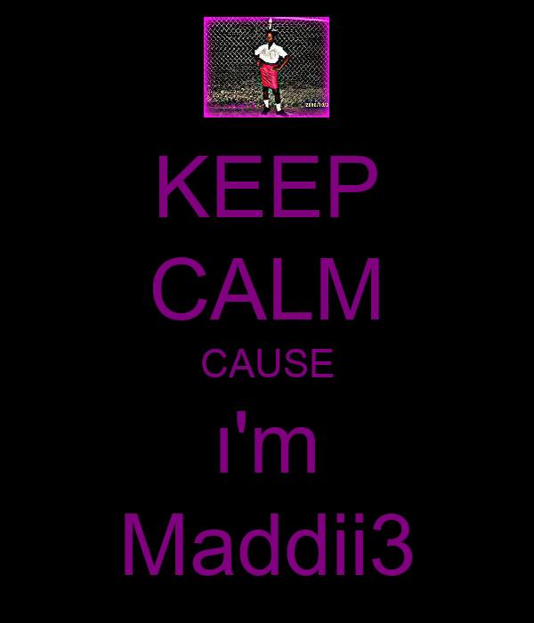 KEEP CALM CAUSE ι'm Maddii3