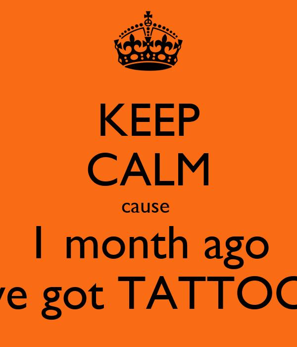 KEEP CALM cause  1 month ago we got TATTOO!