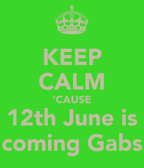 KEEP CALM 'CAUSE 12th June is coming Gabs