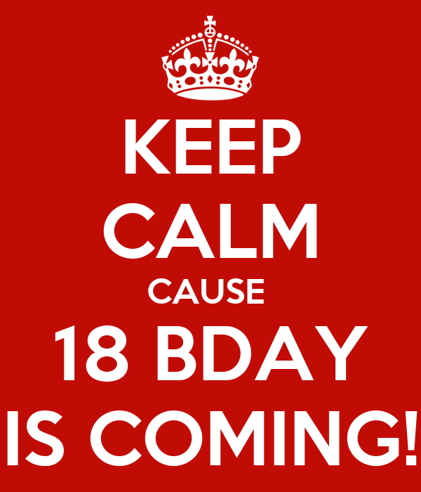 KEEP CALM CAUSE  18 BDAY IS COMING!