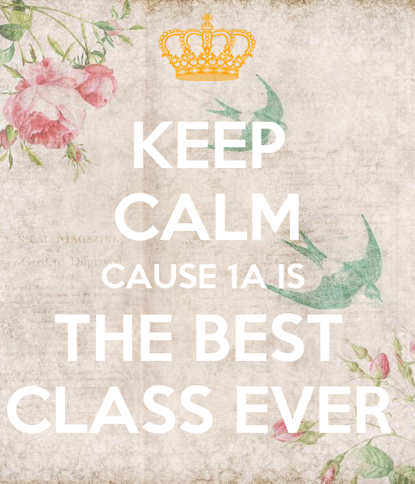 KEEP CALM CAUSE 1A IS  THE BEST  CLASS EVER