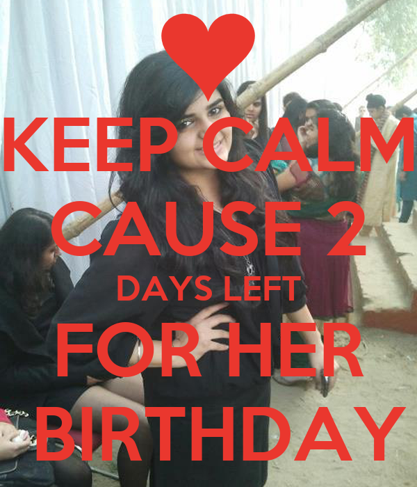 KEEP CALM CAUSE 2 DAYS LEFT FOR HER  BIRTHDAY