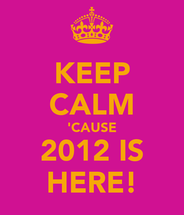 KEEP CALM 'CAUSE 2012 IS HERE!