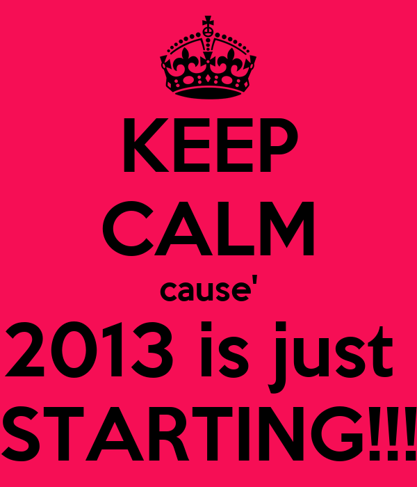 KEEP CALM cause' 2013 is just  STARTING!!!