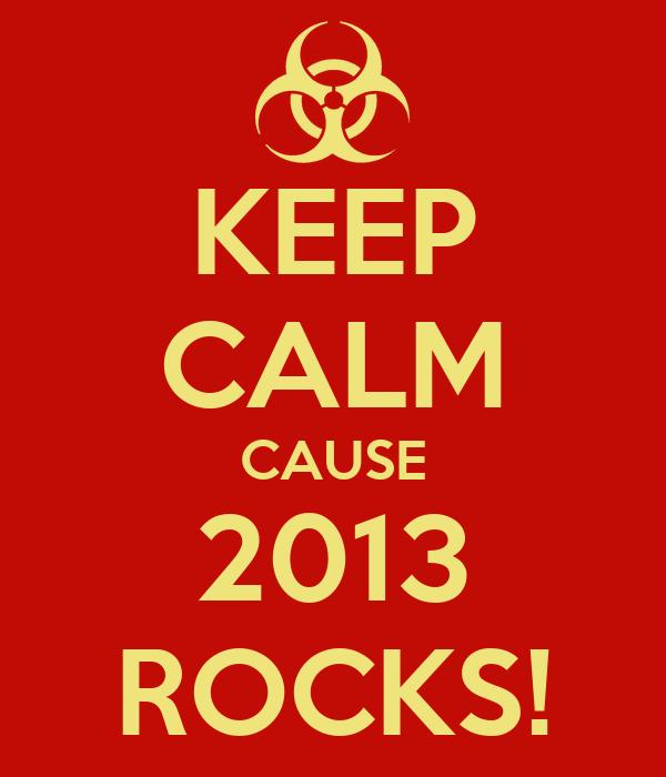 KEEP CALM CAUSE 2013 ROCKS!