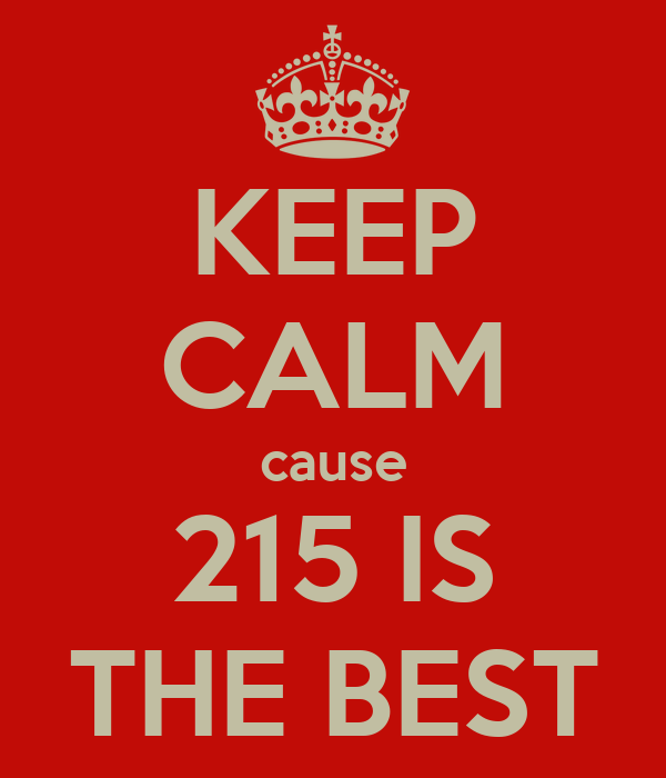 KEEP CALM cause 215 IS THE BEST