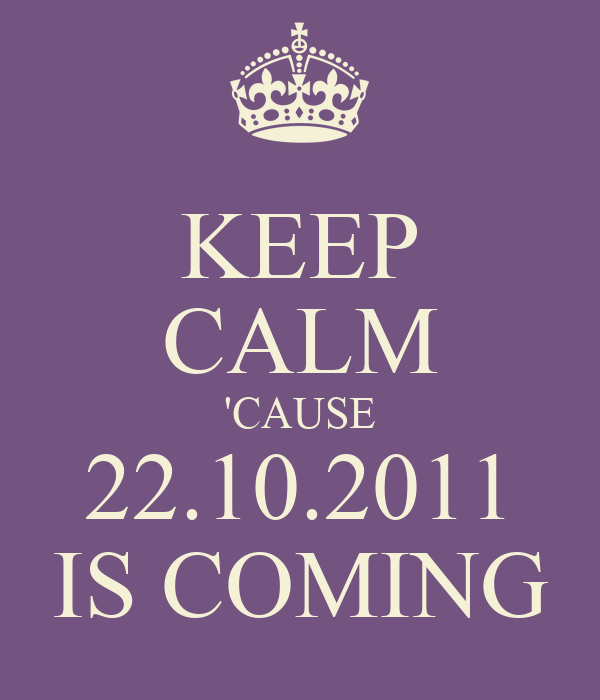 KEEP CALM 'CAUSE 22.10.2011 IS COMING