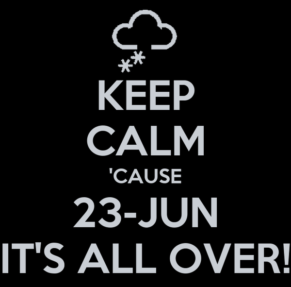 KEEP CALM 'CAUSE 23-JUN IT'S ALL OVER!