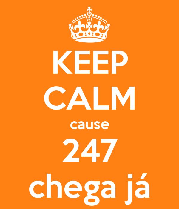 KEEP CALM cause 247 chega já