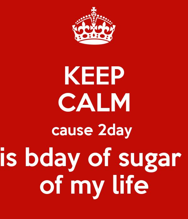KEEP CALM cause 2day  is bday of sugar  of my life