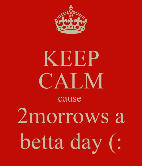 KEEP CALM cause  2morrows a betta day (: