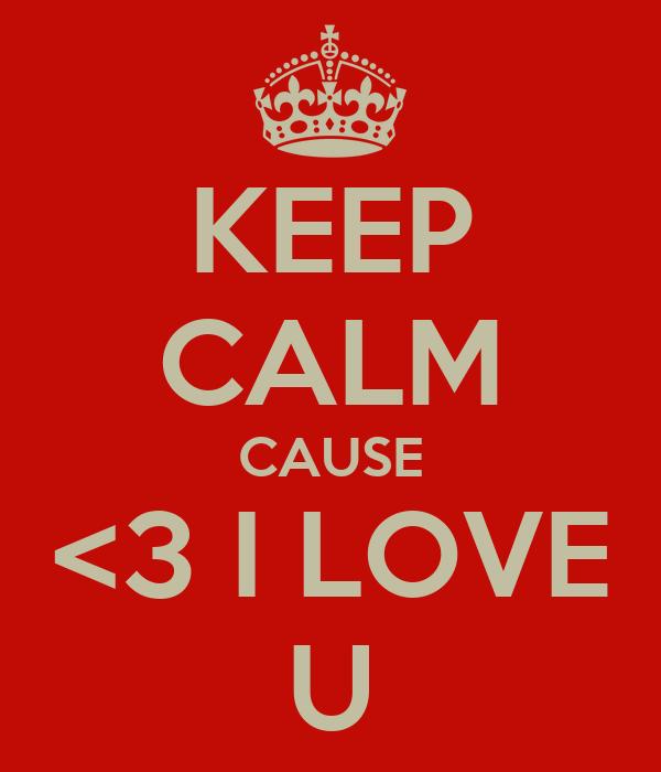 KEEP CALM CAUSE <3 I LOVE U