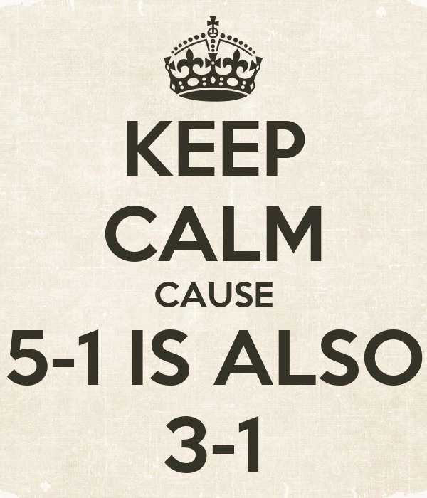 KEEP CALM CAUSE 5-1 IS ALSO 3-1