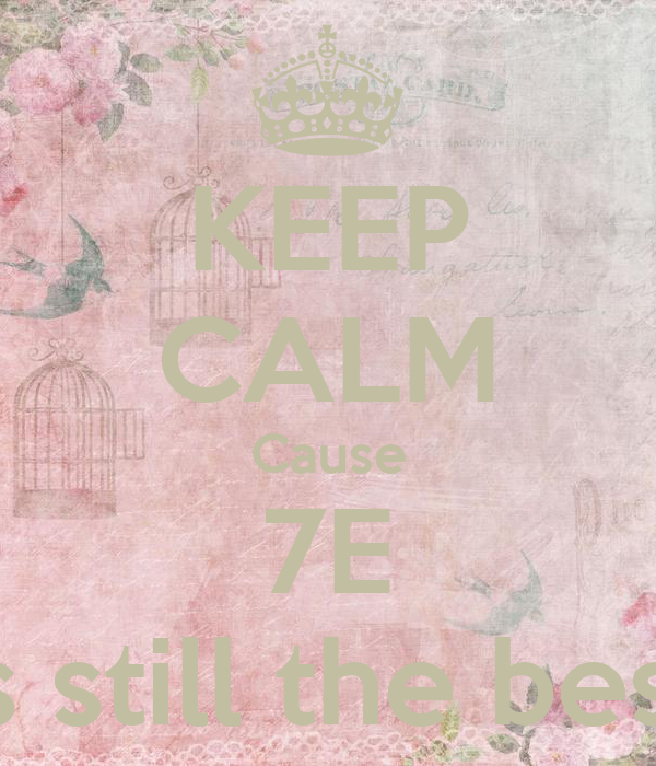 KEEP CALM Cause 7E Is still the best