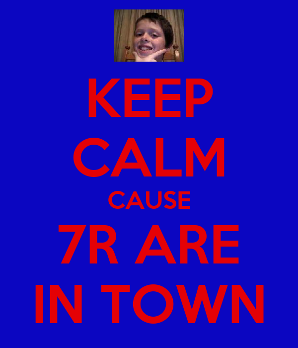 KEEP CALM CAUSE 7R ARE IN TOWN