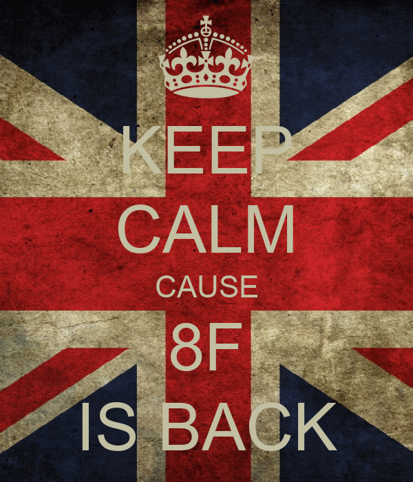 KEEP CALM CAUSE 8F IS BACK
