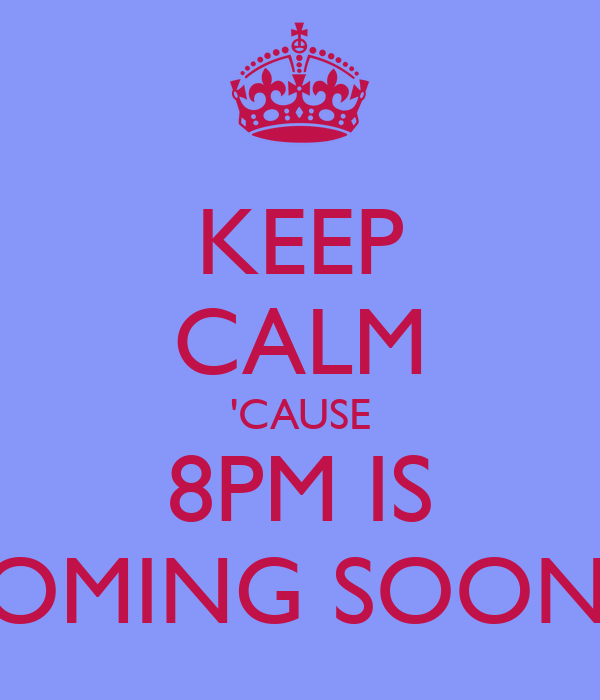 KEEP CALM 'CAUSE 8PM IS COMING SOON!!!