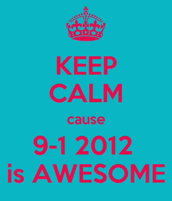 KEEP CALM cause 9-1 2012  is AWESOME