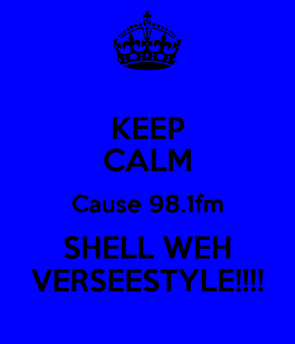 KEEP CALM Cause 98.1fm SHELL WEH VERSEESTYLE!!!!