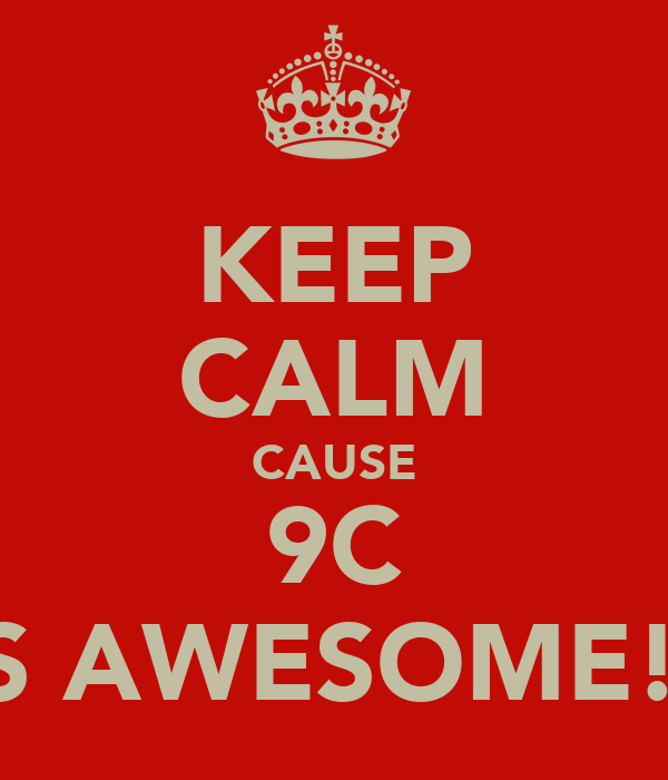 KEEP CALM CAUSE 9C IS AWESOME!!