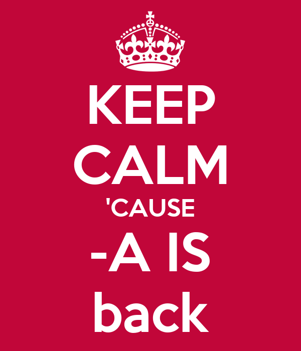 KEEP CALM 'CAUSE -A IS back