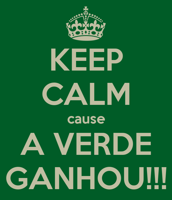 KEEP CALM cause A VERDE GANHOU!!!