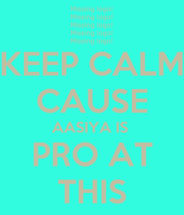 KEEP CALM CAUSE AASIYA IS  PRO AT THIS