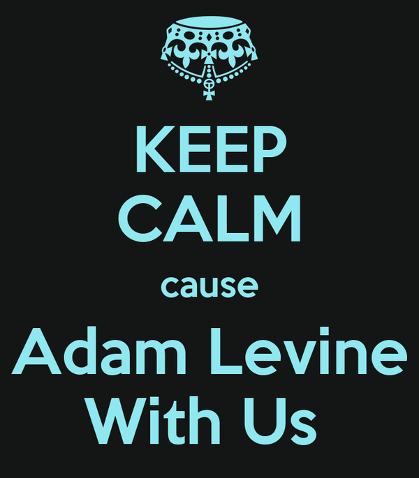 KEEP CALM cause Adam Levine With Us