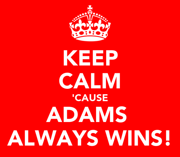 KEEP CALM 'CAUSE ADAMS  ALWAYS WINS!