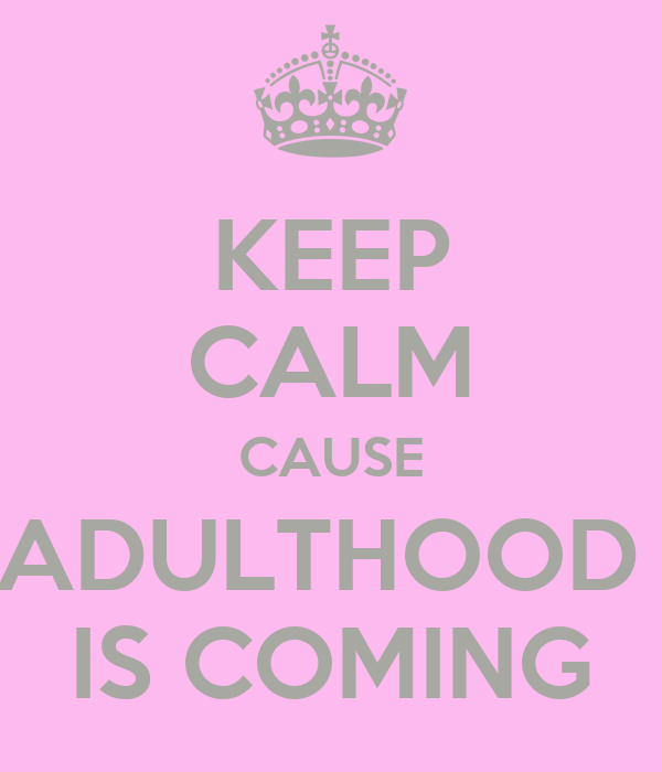 KEEP CALM CAUSE ADULTHOOD  IS COMING