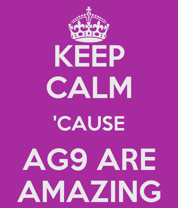 KEEP CALM 'CAUSE AG9 ARE AMAZING