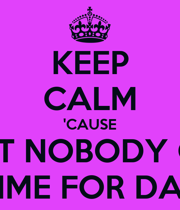 KEEP CALM 'CAUSE AIN'T NOBODY GOT TIME FOR DAT