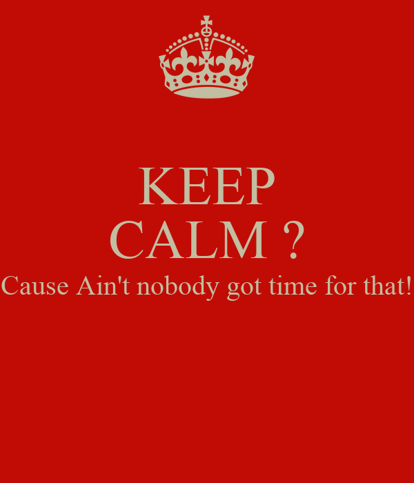 KEEP CALM ? Cause Ain't nobody got time for that!
