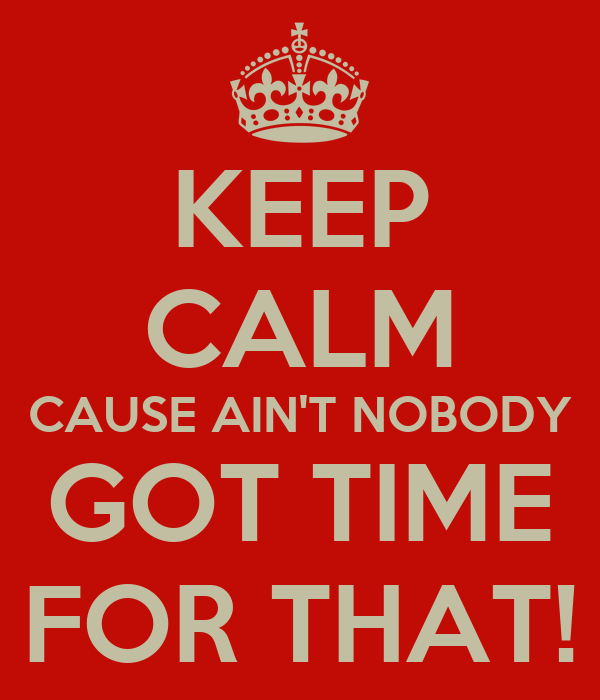 KEEP CALM CAUSE AIN'T NOBODY GOT TIME FOR THAT!