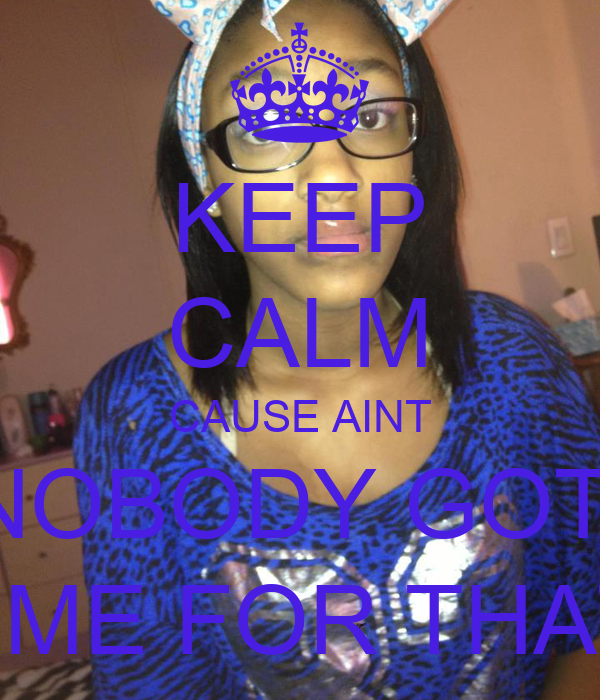 KEEP CALM CAUSE AINT NOBODY GOT  TIME FOR THAT!