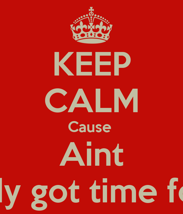 KEEP CALM Cause  Aint Novody got time for that