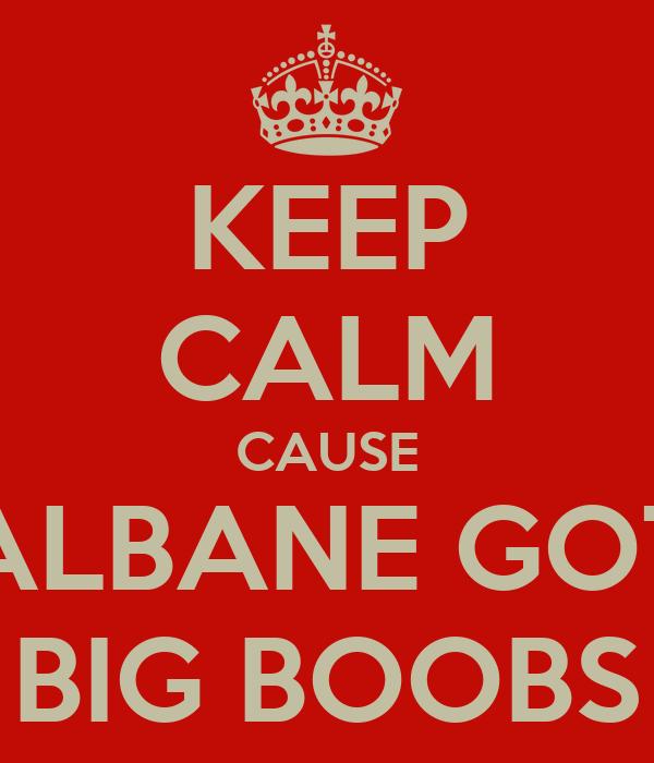 KEEP CALM CAUSE ALBANE GOT BIG BOOBS