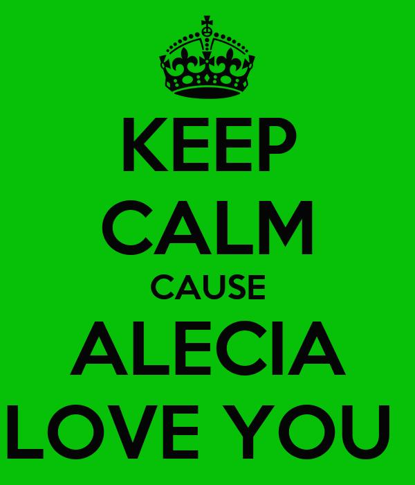 KEEP CALM CAUSE ALECIA LOVE YOU