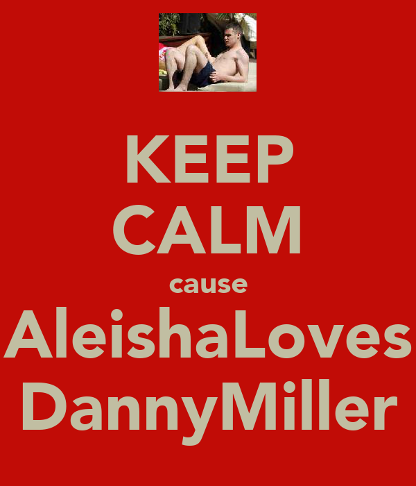 KEEP CALM cause AleishaLoves DannyMiller